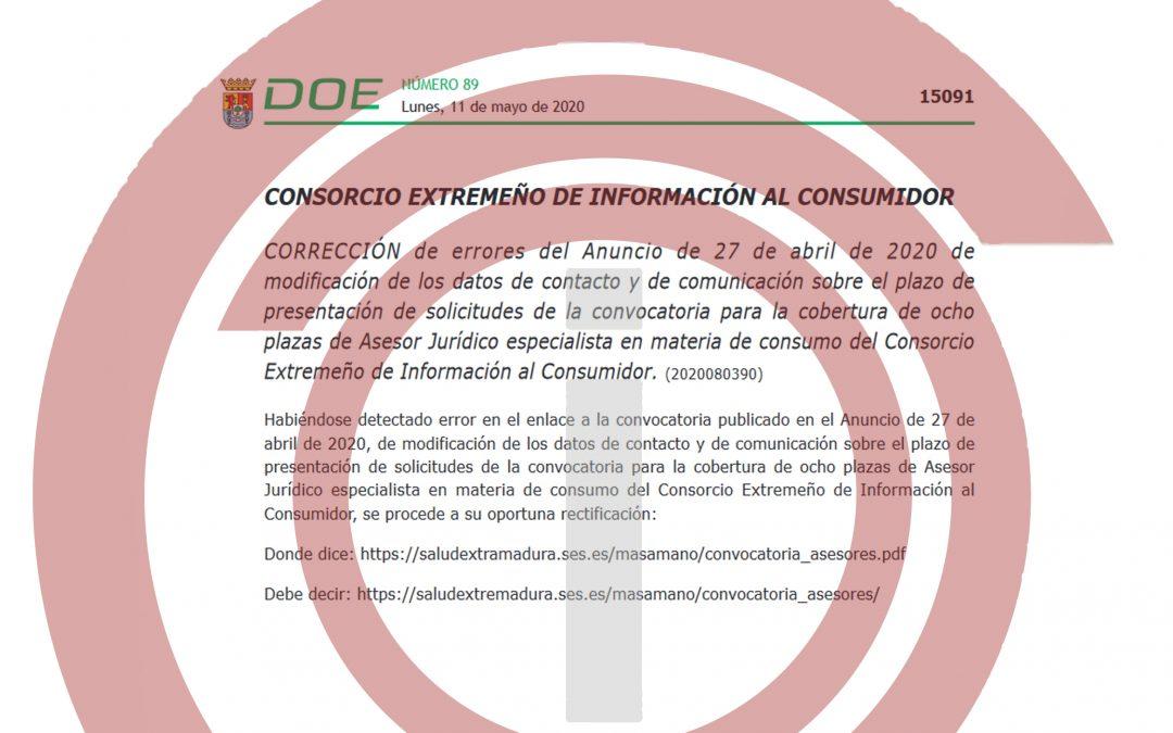 Corrección de errores del Anuncio de 27 de abril de 2020 de modificación de los datos de contacto y de comunicación sobre el plazo de presentación de solicitudes de la convocatoria para la cobertura de ocho plazas de Asesor Jurídico especialista en materia de consumo del Consorcio Extremeño de Información al Consumidor.